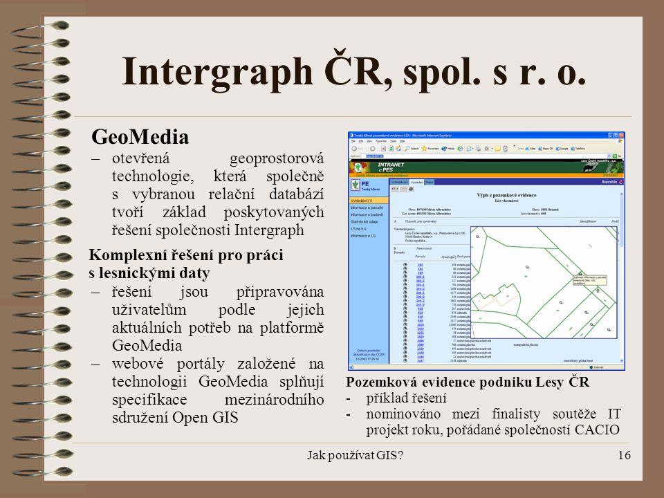 Jak používat GIS?16 GeoMedia – otevřená geoprostorová technologie, která společně s vybranou relační databází tvoří základ poskytovaných řešení společ