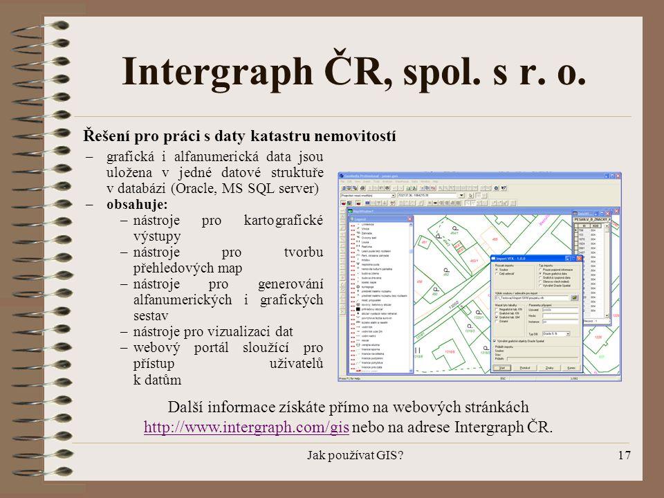 Jak používat GIS?17 Intergraph ČR, spol. s r. o. – grafická i alfanumerická data jsou uložena v jedné datové struktuře v databázi (Oracle, MS SQL serv