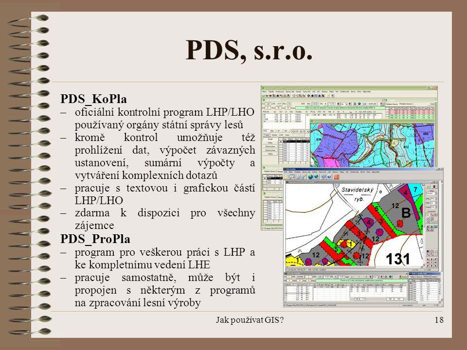 Jak používat GIS?18 PDS, s.r.o. PDS_KoPla – oficiální kontrolní program LHP/LHO používaný orgány státní správy lesů –kromě kontrol umožňuje též prohlí