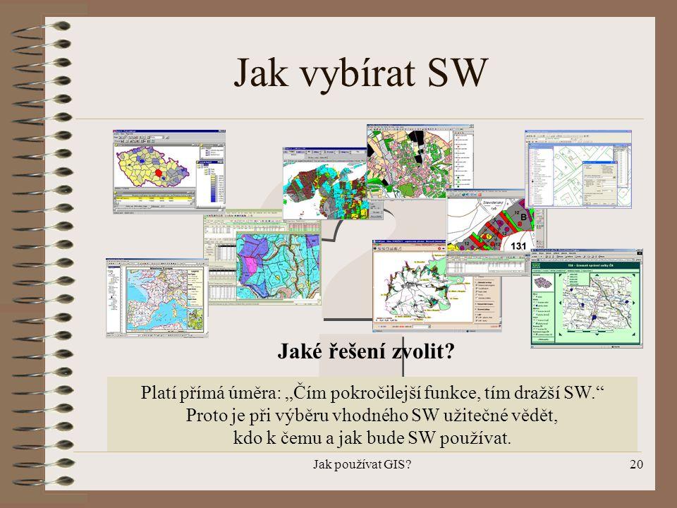 """Jak používat GIS?20 Jak vybírat SW Jaké řešení zvolit? Platí přímá úměra: """"Čím pokročilejší funkce, tím dražší SW."""" Proto je při výběru vhodného SW už"""
