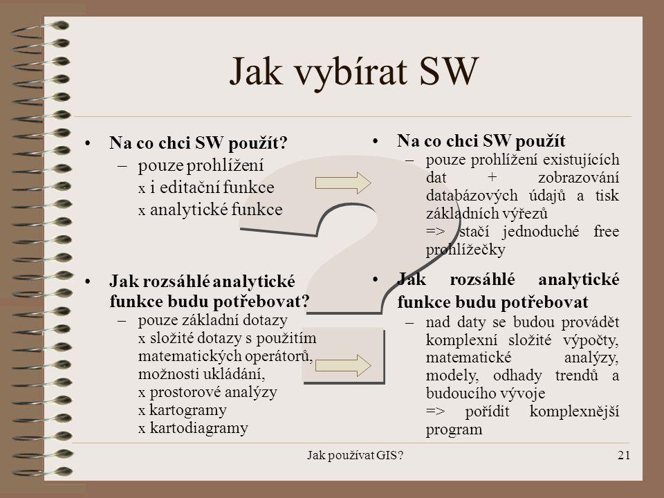 Jak používat GIS?21 Jak vybírat SW •Na co chci SW použít? –pouze prohlížení x i editační funkce x analytické funkce •Na co chci SW použít –pouze prohl