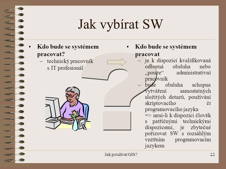 Jak používat GIS?22 Jak vybírat SW •Kdo bude se systémem pracovat? –technický pracovník x IT profesionál •Kdo bude se systémem pracovat –je k dispozic
