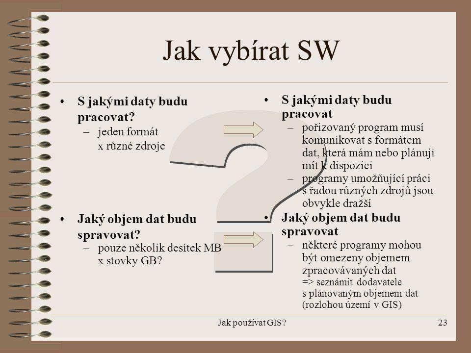 Jak používat GIS?23 Jak vybírat SW •S jakými daty budu pracovat? –jeden formát x různé zdroje •S jakými daty budu pracovat –pořizovaný program musí ko