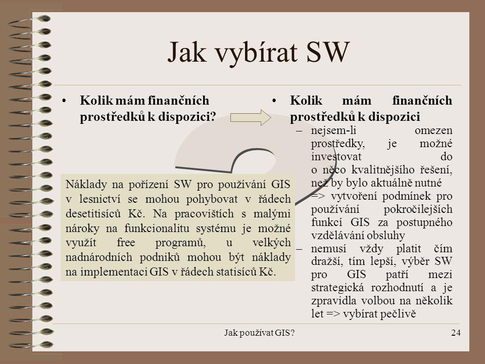 Jak používat GIS?24 Jak vybírat SW •Kolik mám finančních prostředků k dispozici? •Kolik mám finančních prostředků k dispozici –nejsem-li omezen prostř