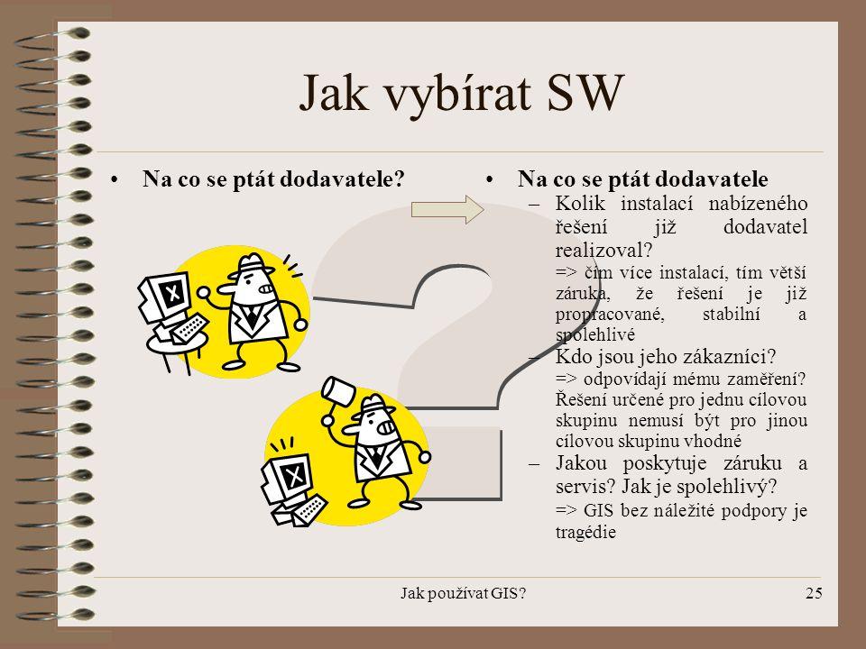 Jak používat GIS?25 Jak vybírat SW •Na co se ptát dodavatele?•Na co se ptát dodavatele –Kolik instalací nabízeného řešení již dodavatel realizoval? =>
