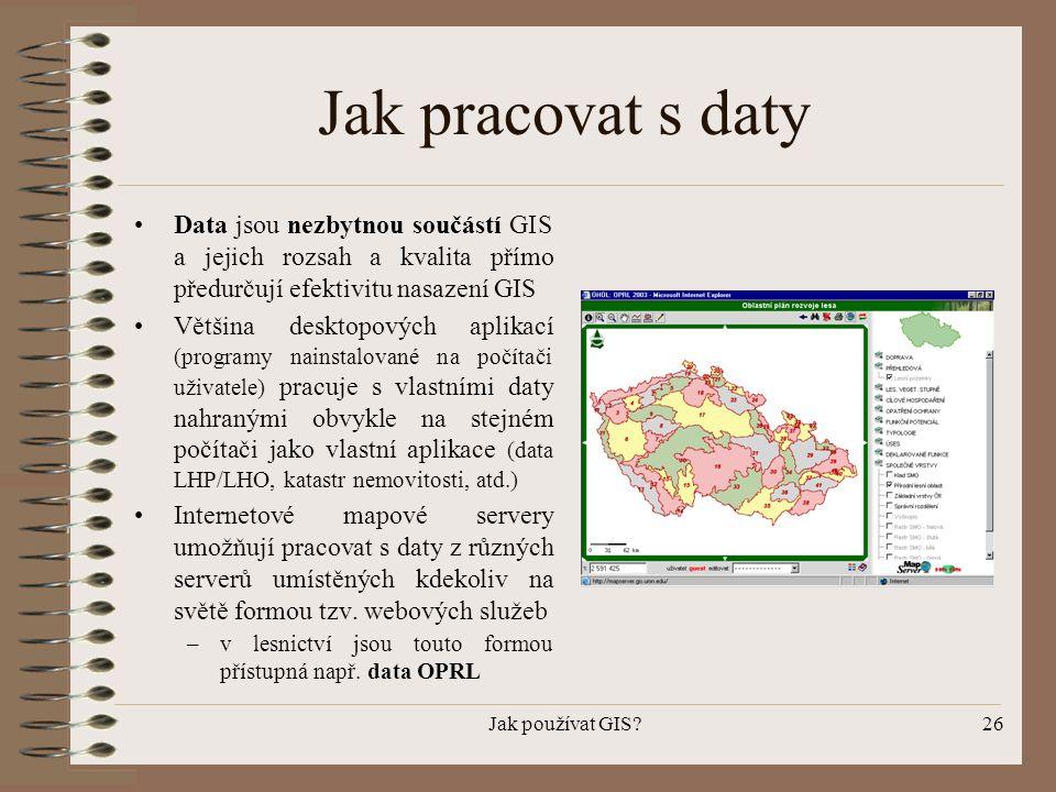 Jak používat GIS?26 Jak pracovat s daty •Data jsou nezbytnou součástí GIS a jejich rozsah a kvalita přímo předurčují efektivitu nasazení GIS •Většina