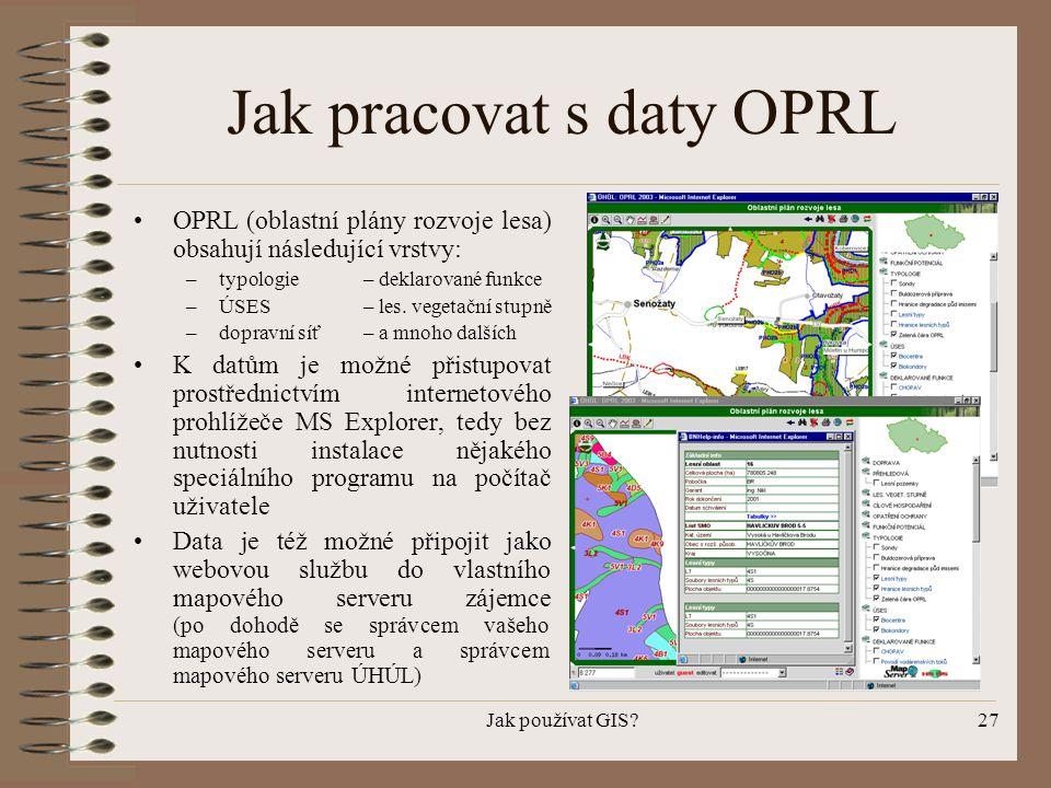 Jak používat GIS?27 Jak pracovat s daty OPRL •OPRL (oblastní plány rozvoje lesa) obsahují následující vrstvy: –typologie– deklarované funkce –ÚSES– le