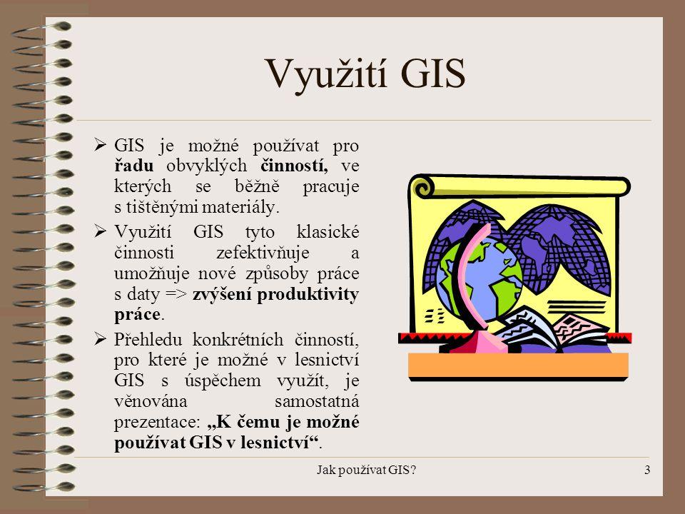 Jak používat GIS?3 Využití GIS  GIS je možné používat pro řadu obvyklých činností, ve kterých se běžně pracuje s tištěnými materiály.  Využití GIS t