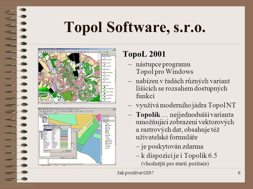 Jak používat GIS?6 Topol Software, s.r.o. TopoL 2001 –nástupce programu Topol pro Windows –nabízen v řadách různých variant lišících se rozsahem dostu