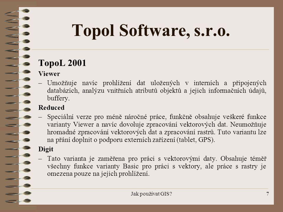 Jak používat GIS?7 Topol Software, s.r.o. TopoL 2001 Viewer –Umožňuje navíc prohlížení dat uložených v interních a připojených databázích, analýzu vni