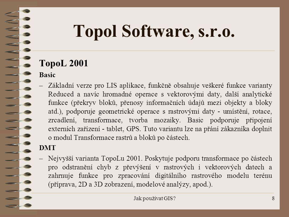 Jak používat GIS?8 Topol Software, s.r.o. TopoL 2001 Basic –Základní verze pro LIS aplikace, funkčně obsahuje veškeré funkce varianty Reduced a navíc