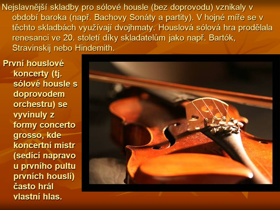 Nejslavnější skladby pro sólové housle (bez doprovodu) vznikaly v období baroka (např. Bachovy Sonáty a partity). V hojné míře se v těchto skladbách v