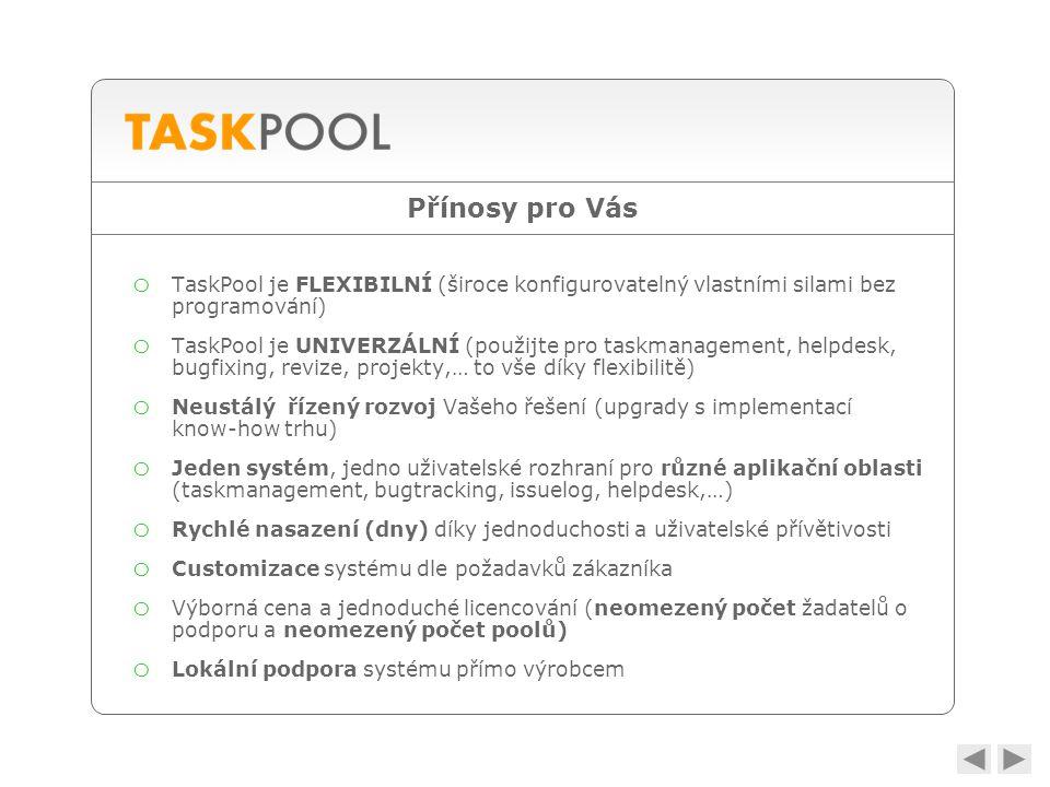 Přínosy pro Vás o TaskPool je FLEXIBILNÍ (široce konfigurovatelný vlastními silami bez programování) o TaskPool je UNIVERZÁLNÍ (použijte pro taskmanagement, helpdesk, bugfixing, revize, projekty,… to vše díky flexibilitě) o Neustálý řízený rozvoj Vašeho řešení (upgrady s implementací know-how trhu) o Jeden systém, jedno uživatelské rozhraní pro různé aplikační oblasti (taskmanagement, bugtracking, issuelog, helpdesk,…) o Rychlé nasazení (dny) díky jednoduchosti a uživatelské přívětivosti o Customizace systému dle požadavků zákazníka o Výborná cena a jednoduché licencování (neomezený počet žadatelů o podporu a neomezený počet poolů) o Lokální podpora systému přímo výrobcem
