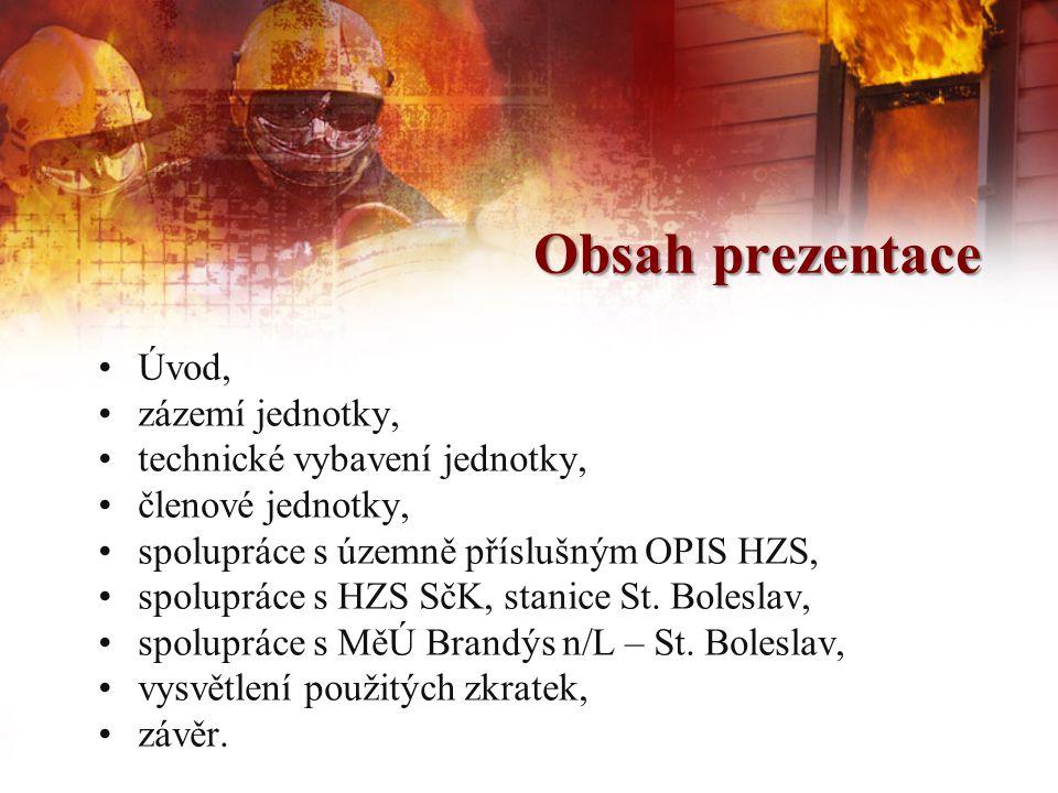 Obsah prezentace •Úvod, •zázemí jednotky, •technické vybavení jednotky, •členové jednotky, •spolupráce s územně příslušným OPIS HZS, •spolupráce s HZS