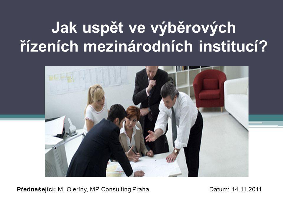 Jak uspět ve výběrových řízeních mezinárodních institucí? Přednášející: M. Oleríny, MP Consulting Praha Datum: 14.11.2011