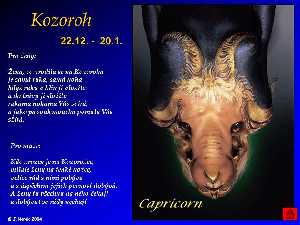 Kozoroh Pro ženy: Žena, co zrodila se na Kozoroha je samá ruka, samá noha když ruku v klín jí vložíte a do trávy ji složíte rukama nohama Vás svírá, a jako pavouk mouchu pomalu Vás sžírá.