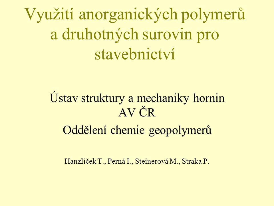 Využití anorganických polymerů a druhotných surovin pro stavebnictví Ústav struktury a mechaniky hornin AV ČR Oddělení chemie geopolymerů Hanzlíček T.