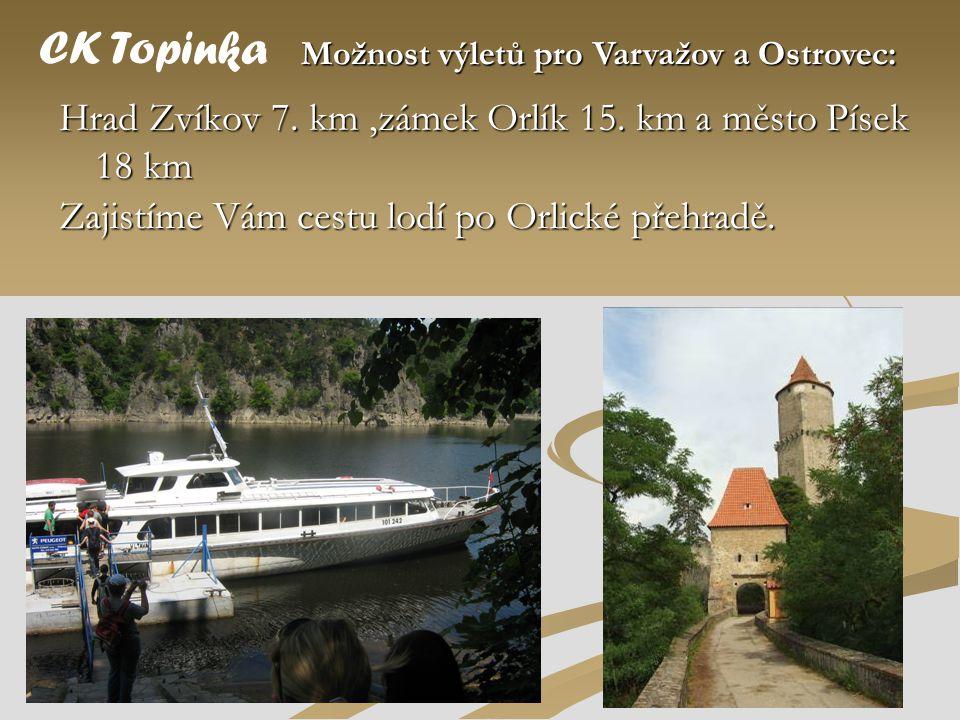 Hrad Zvíkov 7. km,zámek Orlík 15. km a město Písek 18 km CK Topinka Možnost výletů pro Varvažov a Ostrovec: Zajistíme Vám cestu lodí po Orlické přehra