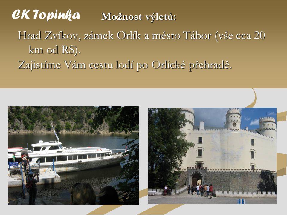 Hrad Zvíkov, zámek Orlík a město Tábor (vše cca 20 km od RS). CK Topinka Možnost výletů: Zajistíme Vám cestu lodí po Orlické přehradě.