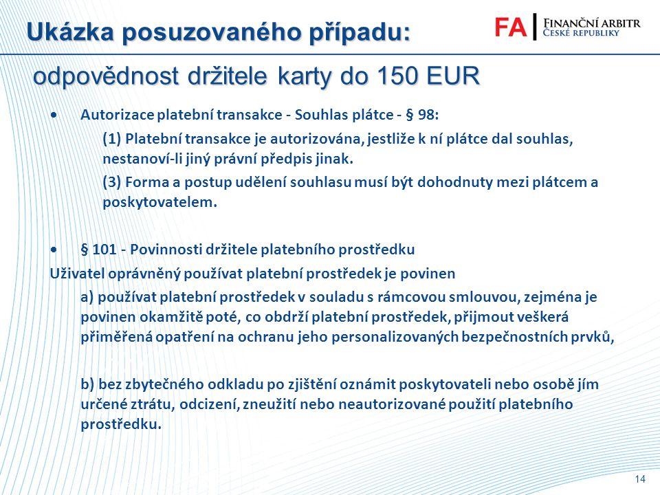 13 Ukázka posuzovaného případu: odpovědnost držitele karty do 150 EUR •navrhovatelce odcizena kabelka se všemi doklady a následně proveden výběr z ATM