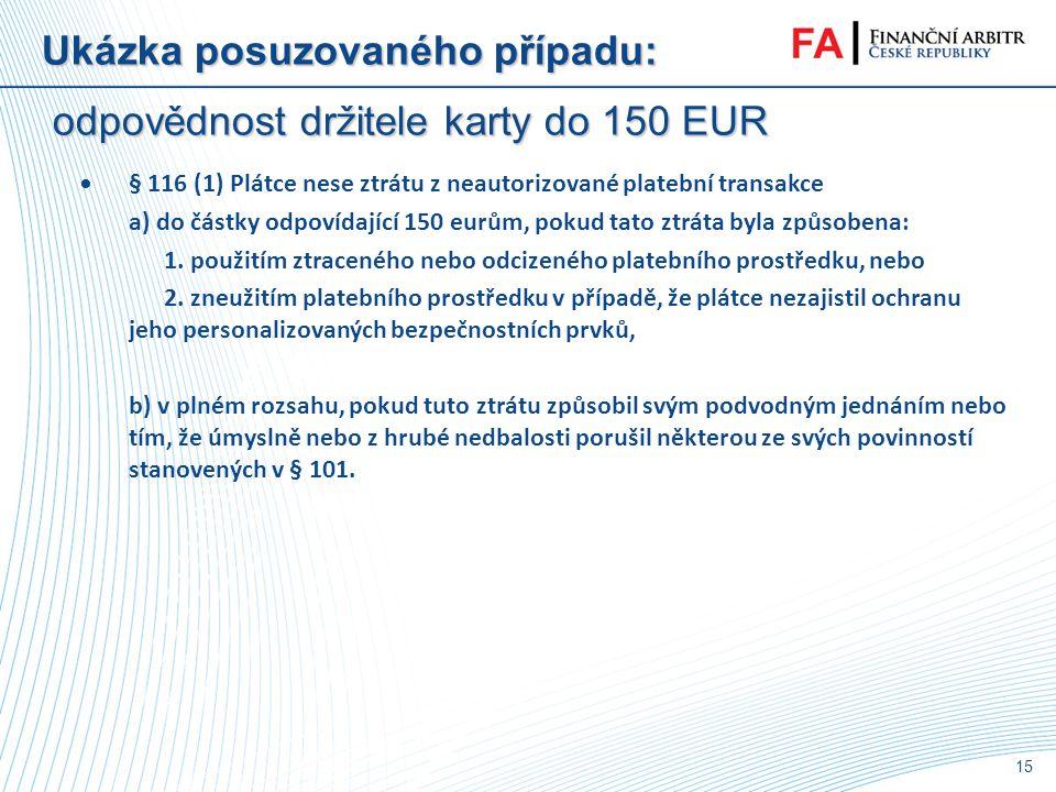 14 Ukázka posuzovaného případu: odpovědnost držitele karty do 150 EUR •Autorizace platební transakce - Souhlas plátce - § 98: (1) Platební transakce j