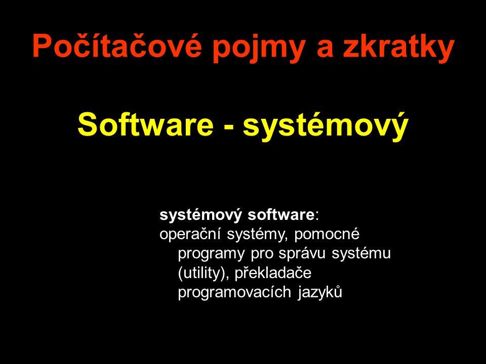 Počítačové pojmy a zkratky Software - systémový systémový software: operační systémy, pomocné programy pro správu systému (utility), překladače progra