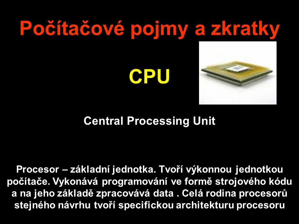 Počítačové pojmy a zkratky CPU Central Processing Unit Procesor – základní jednotka. Tvoří výkonnou jednotkou počítače. Vykonává programování ve formě