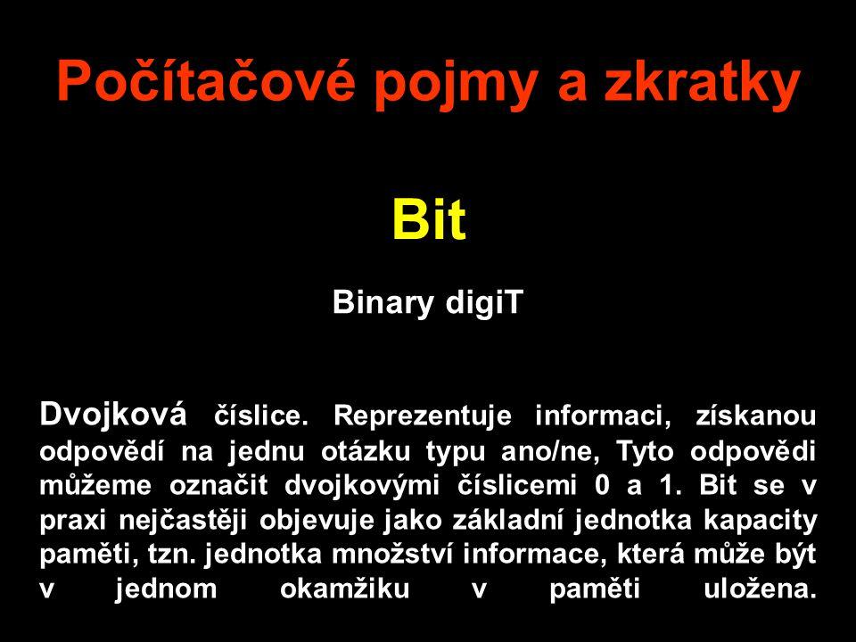 Počítačové pojmy a zkratky Bit Binary digiT Dvojková číslice.
