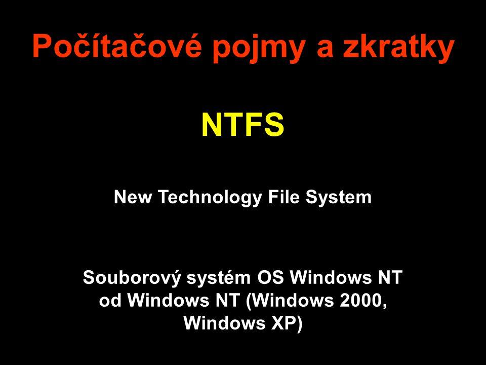 Počítačové pojmy a zkratky NTFS New Technology File System Souborový systém OS Windows NT od Windows NT (Windows 2000, Windows XP)