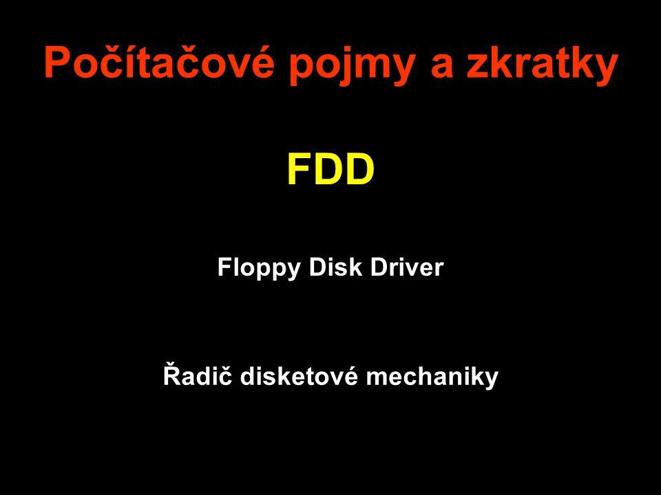 Počítačové pojmy a zkratky FDD Floppy Disk Driver Řadič disketové mechaniky