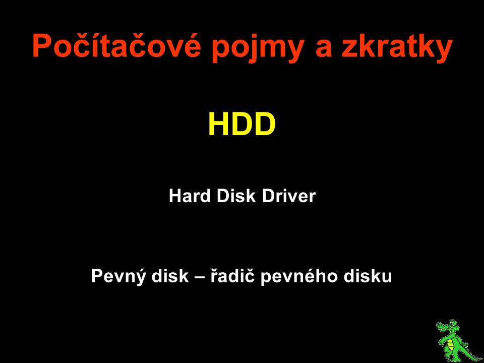 Počítačové pojmy a zkratky HDD Hard Disk Driver Pevný disk – řadič pevného disku