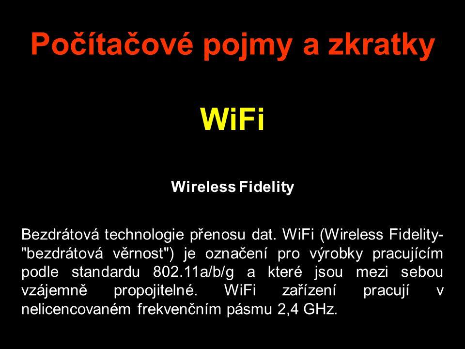 Počítačové pojmy a zkratky WiFi Wireless Fidelity Bezdrátová technologie přenosu dat. WiFi (Wireless Fidelity-