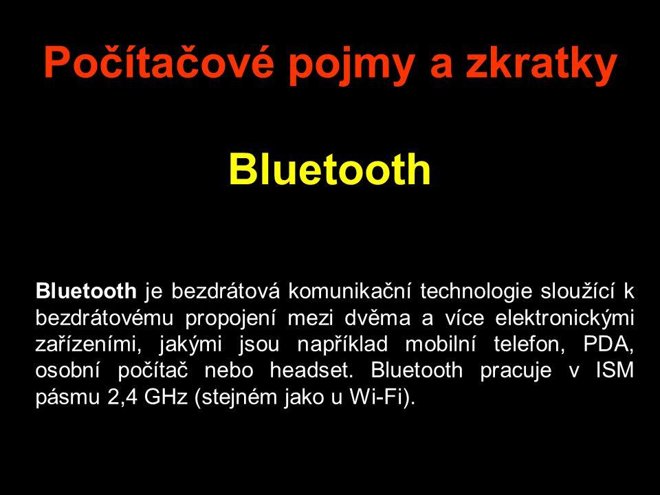 Počítačové pojmy a zkratky Bluetooth Bluetooth je bezdrátová komunikační technologie sloužící k bezdrátovému propojení mezi dvěma a více elektronickými zařízeními, jakými jsou například mobilní telefon, PDA, osobní počítač nebo headset.
