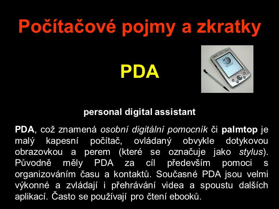 Počítačové pojmy a zkratky PDA personal digital assistant PDA, což znamená osobní digitální pomocník či palmtop je malý kapesní počítač, ovládaný obvykle dotykovou obrazovkou a perem (které se označuje jako stylus).