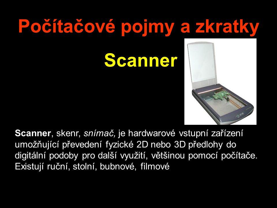 Počítačové pojmy a zkratky Scanner Scanner, skenr, snímač, je hardwarové vstupní zařízení umožňující převedení fyzické 2D nebo 3D předlohy do digitální podoby pro další využití, většinou pomocí počítače.