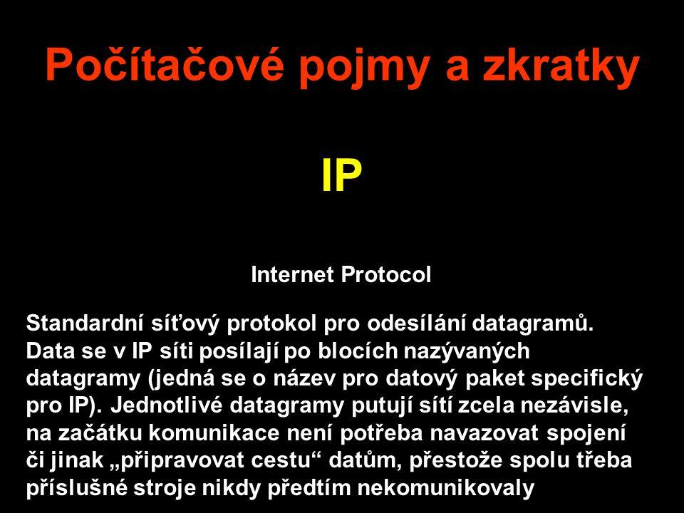 Počítačové pojmy a zkratky IP Internet Protocol Standardní síťový protokol pro odesílání datagramů. Data se v IP síti posílají po blocích nazývaných d