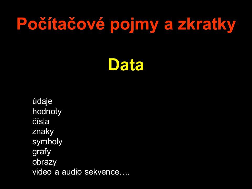 Počítačové pojmy a zkratky Data údaje hodnoty čísla znaky symboly grafy obrazy video a audio sekvence….