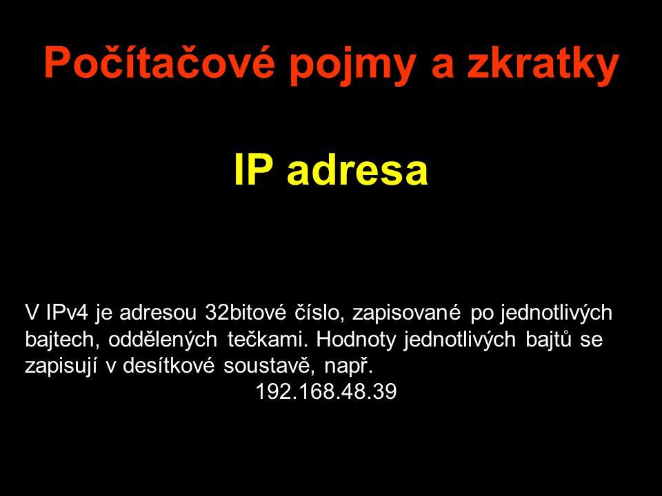 Počítačové pojmy a zkratky IP adresa V IPv4 je adresou 32bitové číslo, zapisované po jednotlivých bajtech, oddělených tečkami. Hodnoty jednotlivých ba