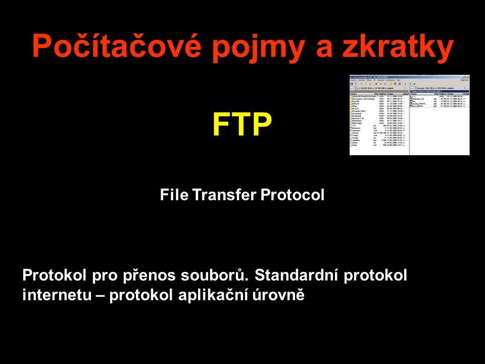 Počítačové pojmy a zkratky FTP File Transfer Protocol Protokol pro přenos souborů. Standardní protokol internetu – protokol aplikační úrovně