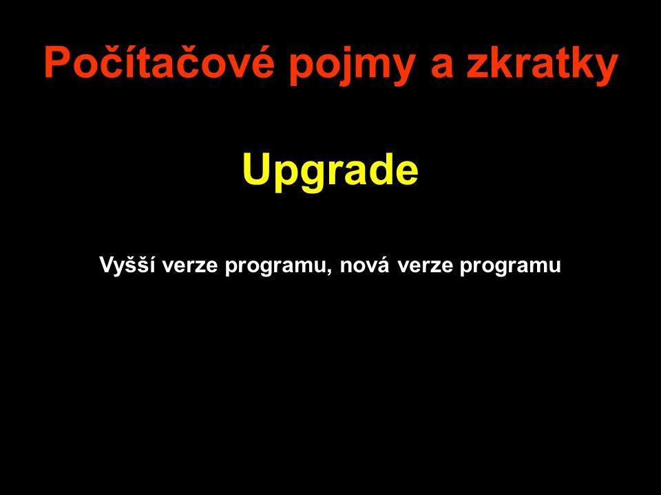 Počítačové pojmy a zkratky Upgrade Vyšší verze programu, nová verze programu