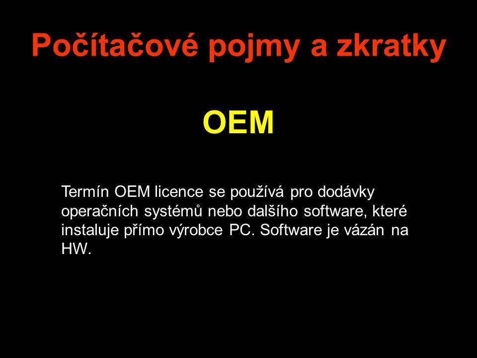 Počítačové pojmy a zkratky OEM Termín OEM licence se používá pro dodávky operačních systémů nebo dalšího software, které instaluje přímo výrobce PC. S