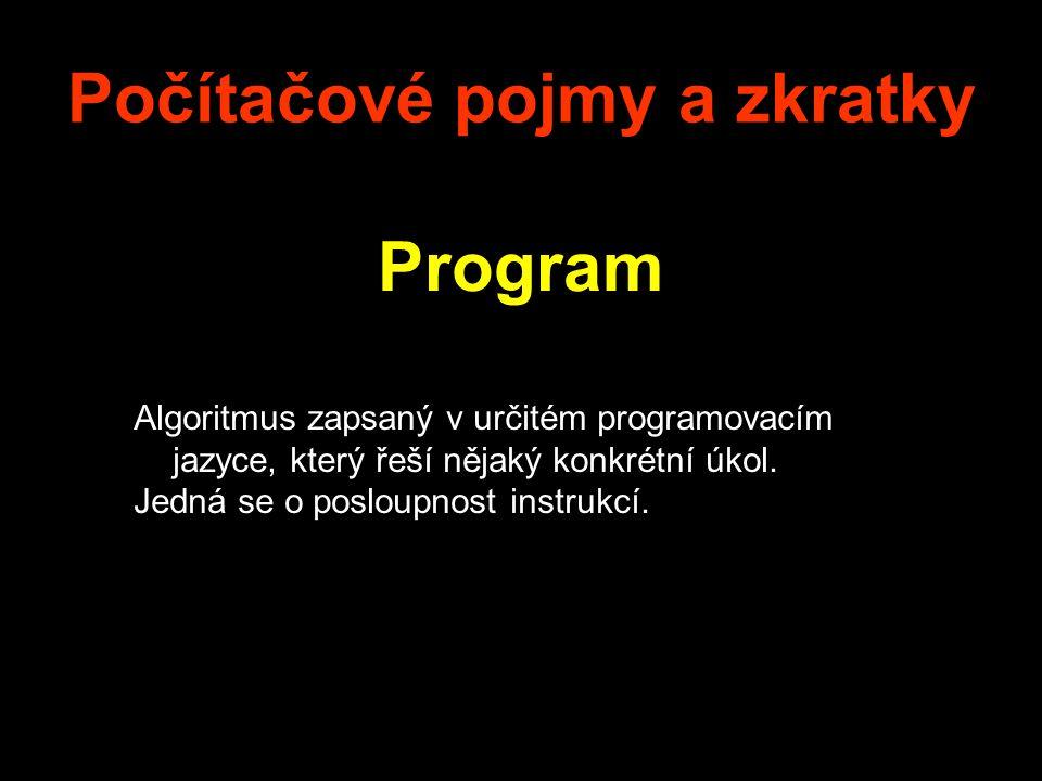 Počítačové pojmy a zkratky Program Algoritmus zapsaný v určitém programovacím jazyce, který řeší nějaký konkrétní úkol. Jedná se o posloupnost instruk