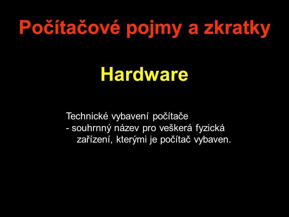 Počítačové pojmy a zkratky Hardware Technické vybavení počítače - souhrnný název pro veškerá fyzická zařízení, kterými je počítač vybaven.