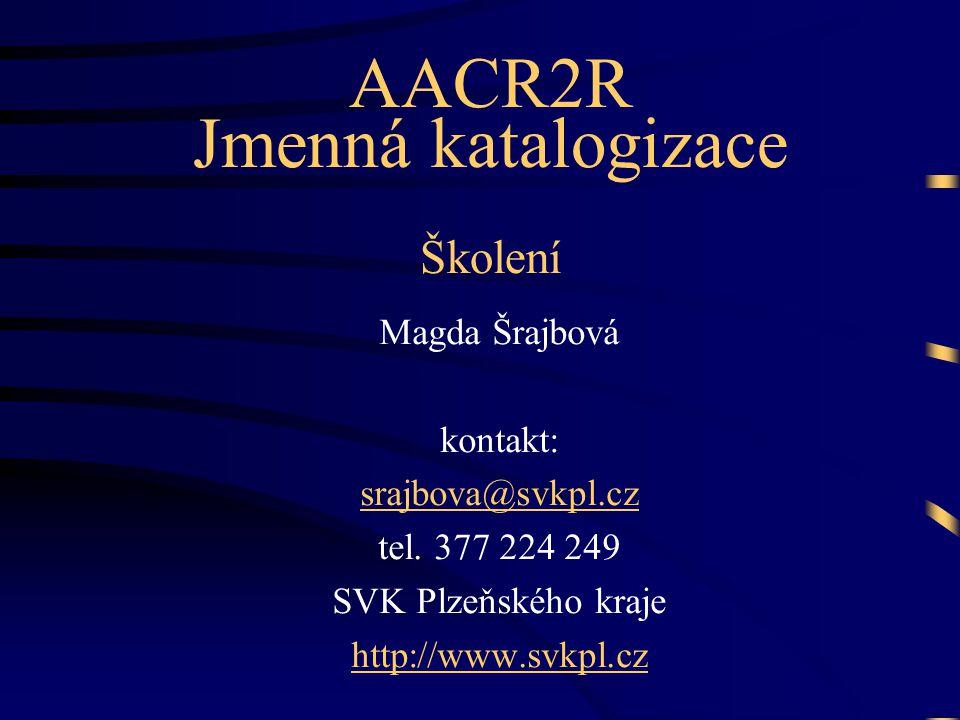 Magda Šrajbová kontakt: srajbova@svkpl.cz tel. 377 224 249 SVK Plzeňského kraje http://www.svkpl.cz AACR2R Jmenná katalogizace Školení
