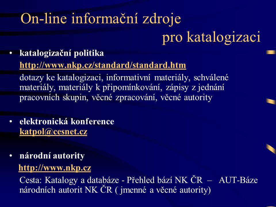 On-line informační zdroje pro katalogizaci •katalogizační politika http://www.nkp.cz/standard/standard.htm dotazy ke katalogizaci, informativní materiály, schválené materiály, materiály k připomínkování, zápisy z jednání pracovních skupin, věcné zpracování, věcné autority •elektronická konference katpol@cesnet.cz katpol@cesnet.cz •národní autority http://www.nkp.cz Cesta: Katalogy a databáze - Přehled bází NK ČR – AUT-Báze národních autorit NK ČR ( jmenné a věcné autority)