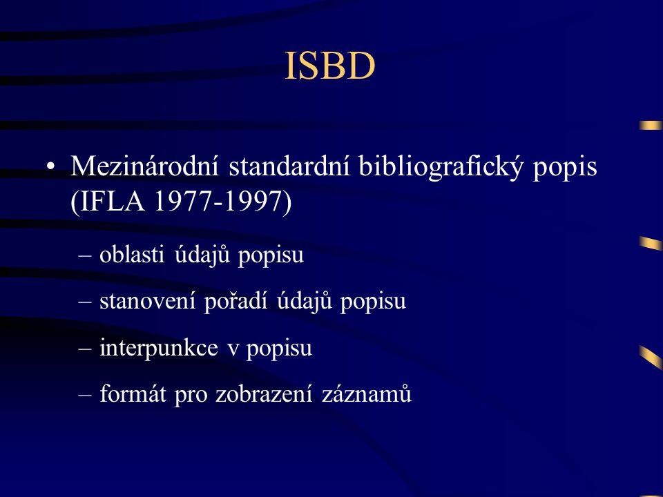 ISBD •Mezinárodní standardní bibliografický popis (IFLA 1977-1997) –oblasti údajů popisu –stanovení pořadí údajů popisu –interpunkce v popisu –formát