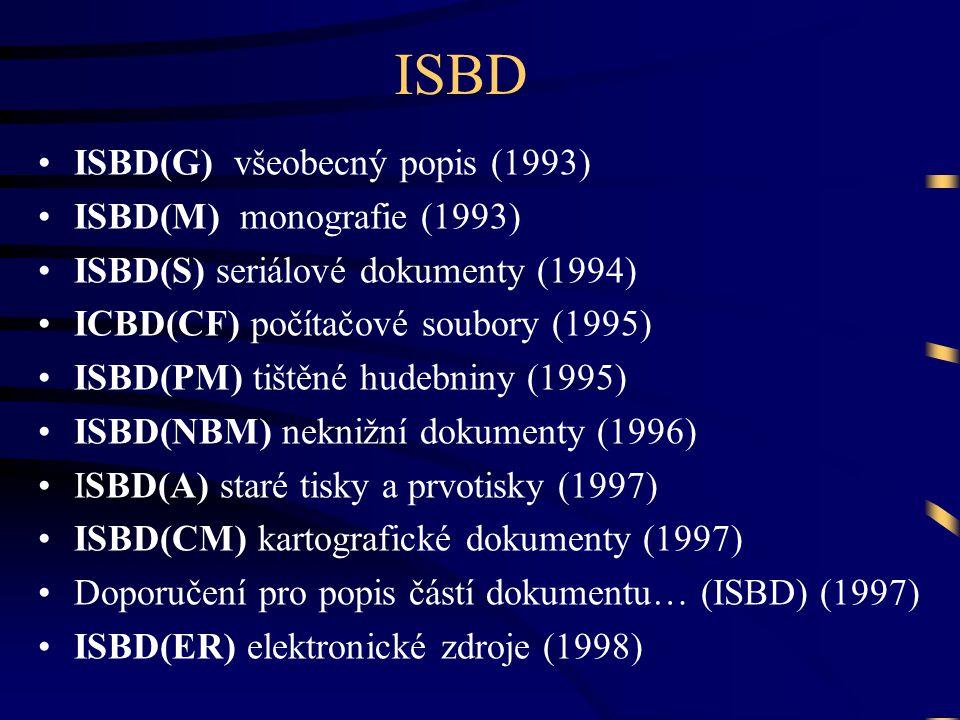 ISBD •ISBD(G) všeobecný popis (1993) •ISBD(M) monografie (1993) •ISBD(S) seriálové dokumenty (1994) •ICBD(CF) počítačové soubory (1995) •ISBD(PM) tištěné hudebniny (1995) •ISBD(NBM) neknižní dokumenty (1996) •ISBD(A) staré tisky a prvotisky (1997) •ISBD(CM) kartografické dokumenty (1997) •Doporučení pro popis částí dokumentu… (ISBD) (1997) •ISBD(ER) elektronické zdroje (1998)