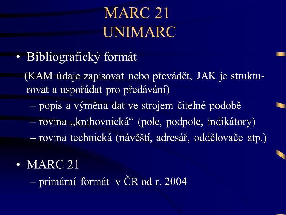 """MARC 21 UNIMARC •Bibliografický formát (KAM údaje zapisovat nebo převádět, JAK je struktu- rovat a uspořádat pro předávání) –popis a výměna dat ve strojem čitelné podobě –rovina """"knihovnická (pole, podpole, indikátory) –rovina technická (návěští, adresář, oddělovače atp.) •MARC 21 –primární formát v ČR od r."""