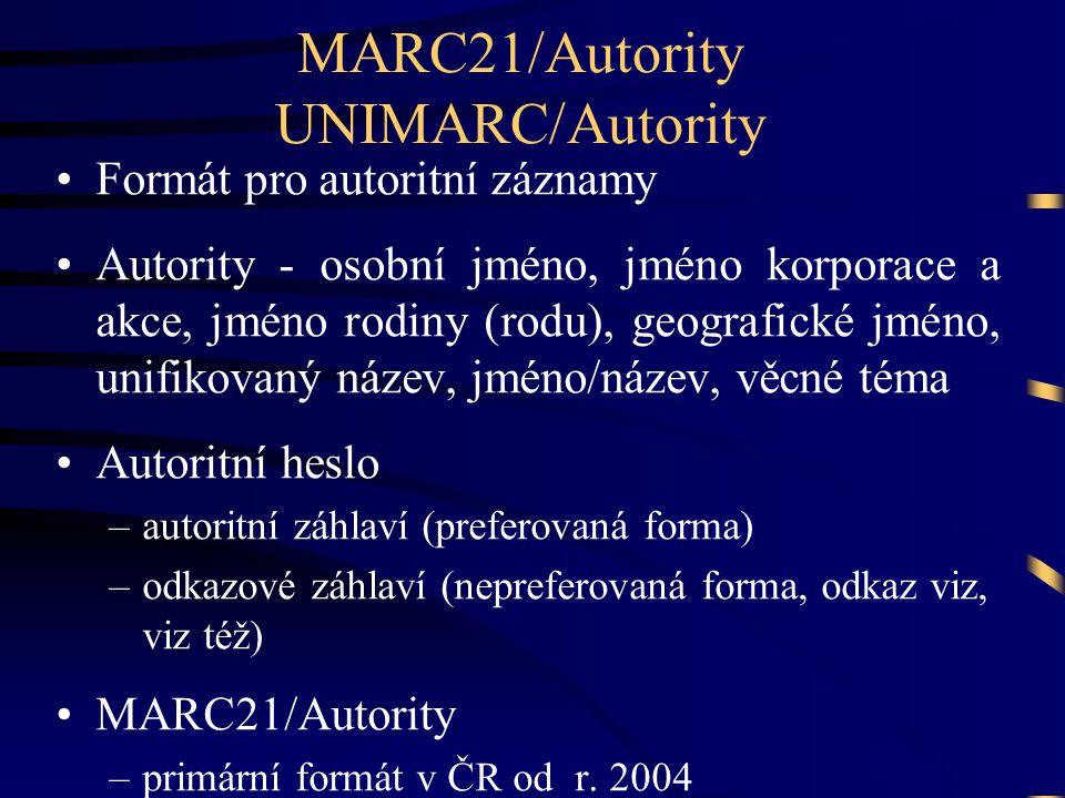 MARC21/Autority UNIMARC/Autority •Formát pro autoritní záznamy •Autority - osobní jméno, jméno korporace a akce, jméno rodiny (rodu), geografické jméno, unifikovaný název, jméno/název, věcné téma •Autoritní heslo –autoritní záhlaví (preferovaná forma) –odkazové záhlaví (nepreferovaná forma, odkaz viz, viz též) •MARC21/Autority –primární formát v ČR od r.