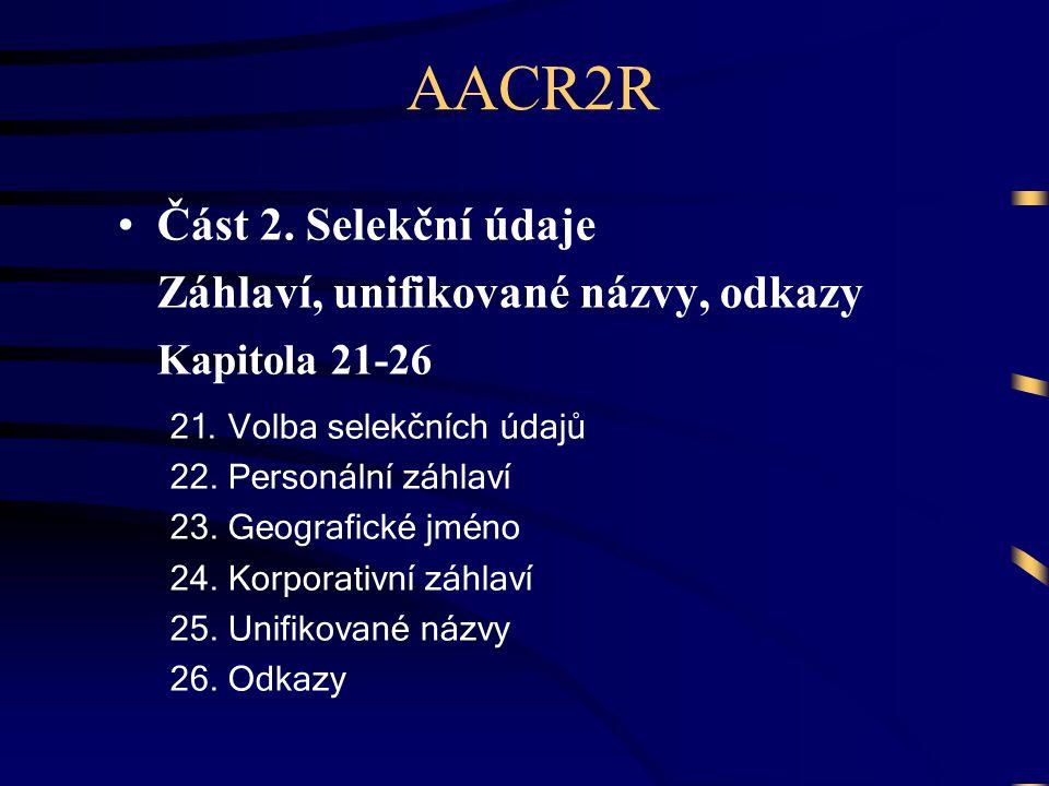 AACR2R •Část 2. Selekční údaje Záhlaví, unifikované názvy, odkazy Kapitola 21-26 21. Volba selekčních údajů 22. Personální záhlaví 23. Geografické jmé